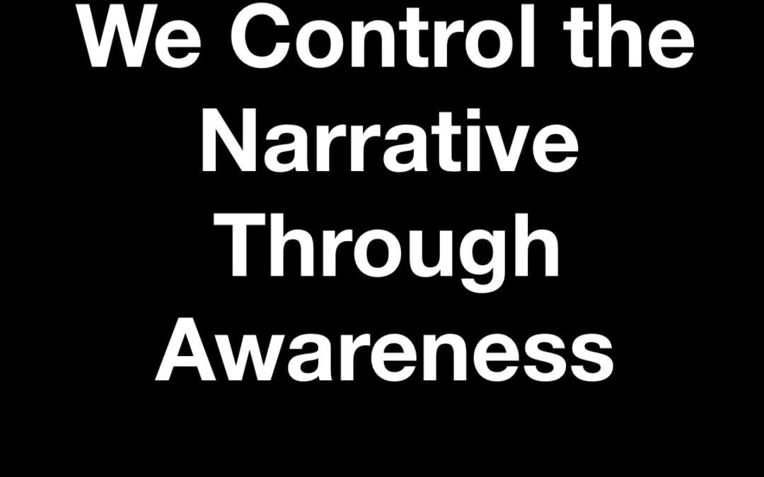 We Control the Narrative Through Awareness