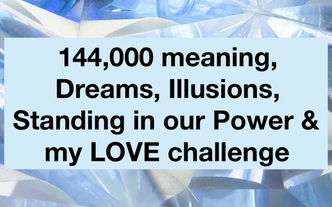 144,000, Dreams, Illusions, Standing in Our Power, my LOVE Challenge