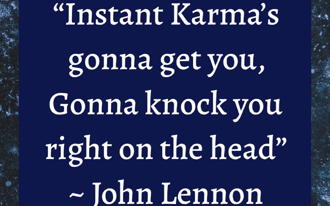 Instant Karma's gonna get you…