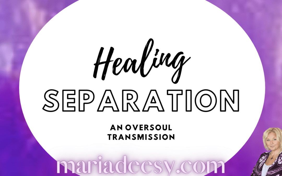 Healing Seperation – an OverSoul Transmission